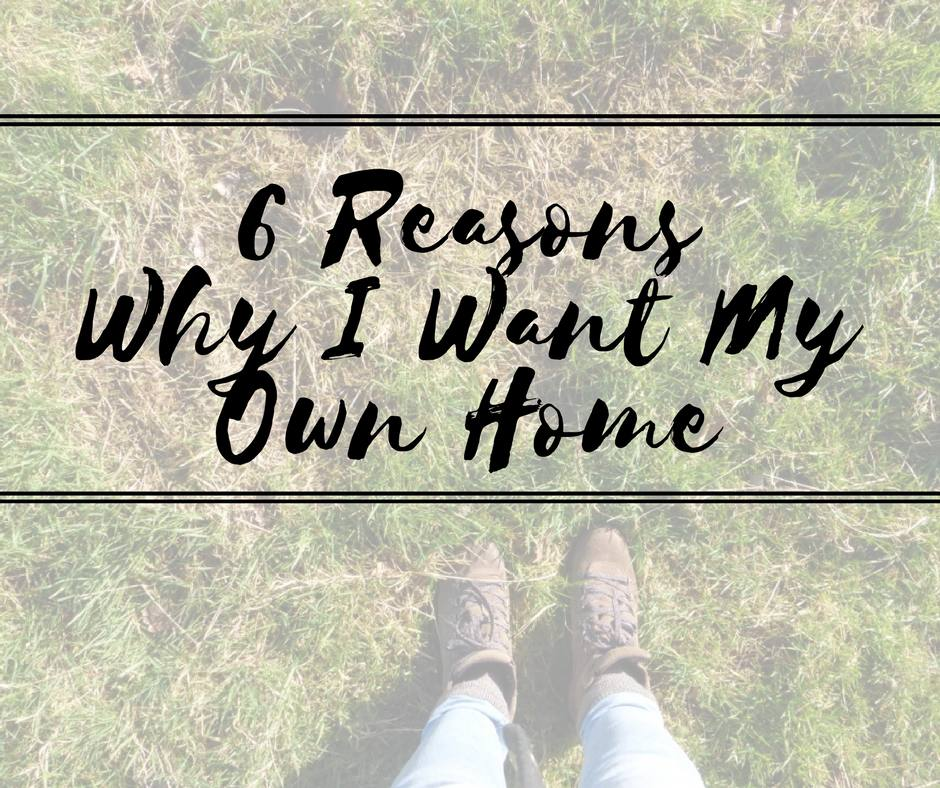 6 Reasons Why I Want My Own Home