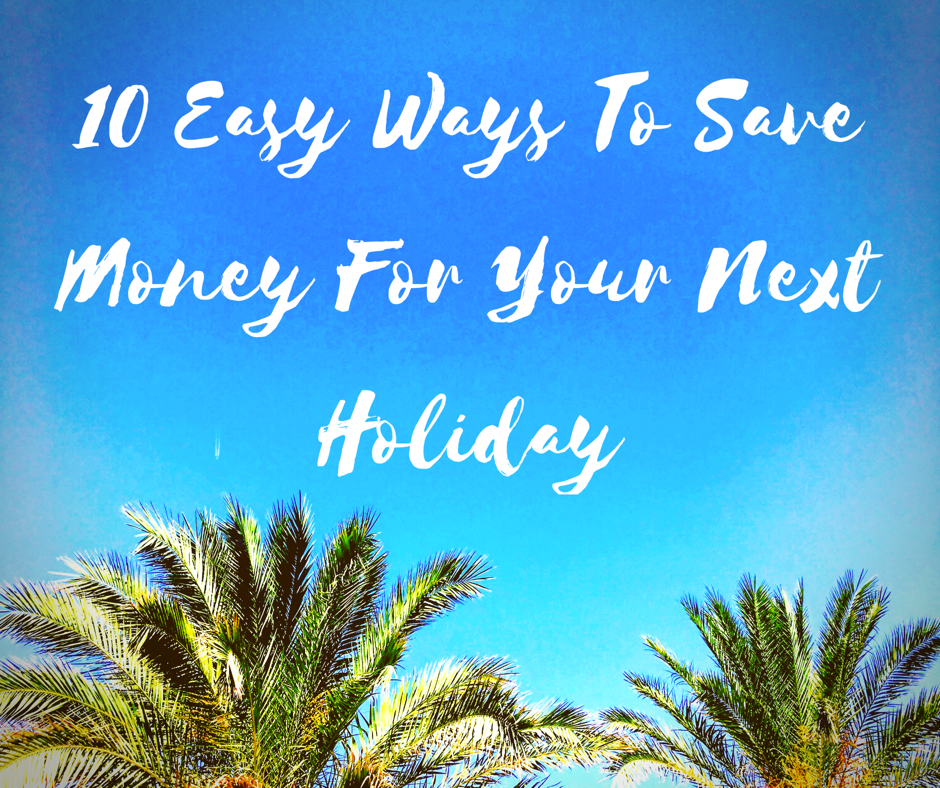 10 Easy Ways To Save Money For Your Next Holiday